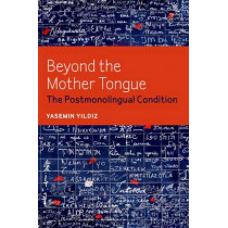 Beyond the Mother Tongue: The Postmonolingual Condition by Yasemin Yildiz, 9780823255757