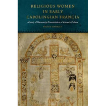 Religious Women in Early Carolingian Francia: A Study of Manuscript Transmission and Monastic Culture by Felice Lifshitz, 9780823256877