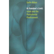 At Freedom's Limit: Islam and the Postcolonial Predicament by Sadia Abbas, 9780823257867