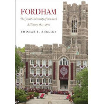 Fordham, A History of the Jesuit University of New York: 1841-2003 by Thomas J. Shelley, 9780823271511