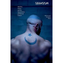 Sexagon: Muslims, France, and the Sexualization of National Culture by Mehammed Amadeus Mack, 9780823274611
