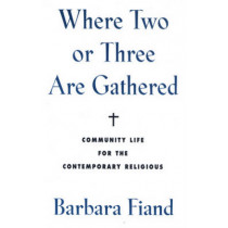 Where Two or Three Are Gathered: Community Life for the Contemporary Religious by Barbara Fiand, 9780824511517