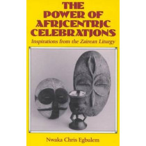 Power of Africentric Celebrations: Inspirations from the Zairean Liturgy by Nwaka Chris Egbulem, 9780824514891