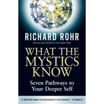 What the Mystics Know: Seven Pathways to Your Deeper Self by Richard Rohr, 9780824520397
