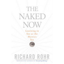 Naked Now: Learning to See as the Mystics See by Richard Rohr, 9780824525439