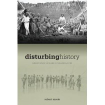 Disturbing History: Resistance in Early Colonial Fiji, 1874-1914 by Robert Nicole, 9780824832919