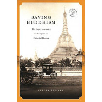 Saving Buddhism: The Impermanence of Religion in Colonial Burma by Alicia Turner, 9780824872861