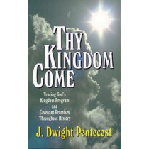 Thy Kingdom Come: Tracing God's Kingdom Program and Govenant Promises throughout History by J.Dwight Pentecost, 9780825434501