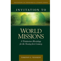 Invitation to World Missions: A Trinitarian Missiology for the Twenty-First Century by Dr Timothy Tennent, 9780825438837