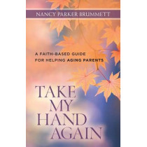 Take My Hand Again: A Faith-Based Guide for Helping Aging Parents by Nancy Parker Brummett, 9780825443718