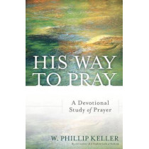 His Way to Pray: A Devotional Study of Prayer by W Phillip Keller, 9780825444753