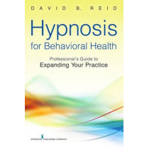 Hypnosis for Behavioral Health: Professional's Guide to Expanding Your Practice by David B. Reid, 9780826109040