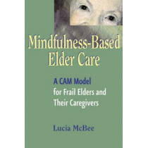 Mindfulness-Based Elder Care: A CAM Model for Frail Elders and Their Caregivers by Lucia McBee, 9780826115119