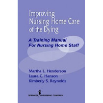 Improving Nursing Home Care of the Dying: A Training Manual for Nursing Home Staff by Laura Hanson, 9780826119254