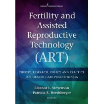 Fertility and Assisted Reproductive Technology (ART): Theory, Research, Policy, and Practice for Health Care Practitioners by Eleanor Stevenson, 9780826172532