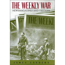 The Weekly War: Newsmagazines and Vietnam by James Landers, 9780826215345