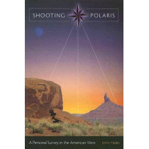 Shooting Polaris: A Personal Survey in the American West by John Hales, 9780826216168