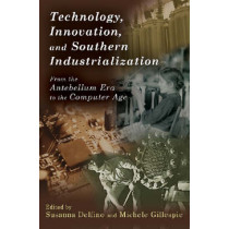 Technology, Innovation, and Southern Industrialization: From the Antebellum Era to the Computer Age by Susanna Delfino, 9780826217950