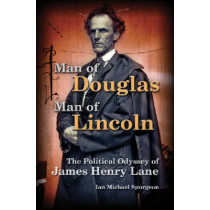 Man of Douglas, Man of Lincoln: The Political Odyssey of James Henry Lane by Ian Michael Spurgeon, 9780826218148
