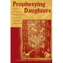 Prophesying Daughters: Black Women Preachers and the Word, 1823-1913 by Chanta M. Haywood, 9780826220707