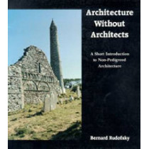 Architecture Without Architects: A Short Introduction to Non-Pedigreed Architecture by Bernard Rudofsky, 9780826310040