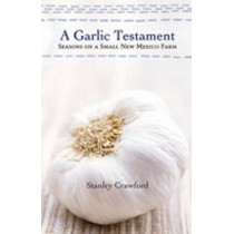 A Garlic Testament: Seasons on a Small New Mexico Farm by Stanley Crawford, 9780826319609