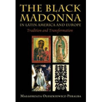 The Black Madonna in Latin America and Europe: Tradition and Transformation by Malgorzata Oleszkiewicz-Peralba, 9780826341037