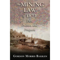 The Mining Law of 1872: Past, Politics, and Prospects by Gordon Morris Bakken, 9780826343574