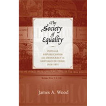 The Society of Equality: Popular Republicanism and Democracy in Santiago de Chile, 1818-1851 by James A. Wood, 9780826349415