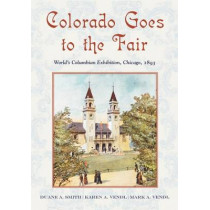 Colorado Goes to the Fair: World's Columbian Exposition, Chicago, 1893 by Duane A. Smith, 9780826350411