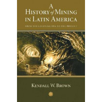 A History of Mining in Latin America: From the Colonial Era to the Present by Kendall W. Brown, 9780826351067
