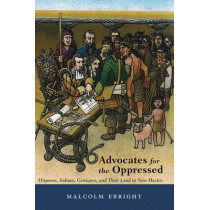 Advocates for the Oppressed: Hispanos, Indians, Genizaros, and Their Land in New Mexico by Malcolm Ebright, 9780826351975