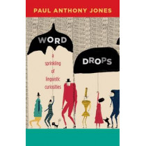 Word Drops: A Sprinkling of Linguistic Curiosities by Paul Anthony Jones, 9780826356567
