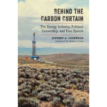 Behind the Carbon Curtain: The Energy Industry, Political Censorship, and Free Speech by Jeffrey A. Lockwood, 9780826358073