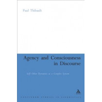 Agency and Consciousness in Discourse: Self-other Dynamics as a Complex System by Paul J. Thibault, 9780826492524