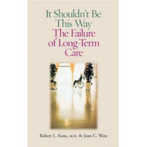 It Shouldn't be This Way: The Failure of Long-Term Care by Robert L. Kane, 9780826514875