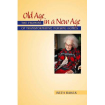 Old Age in a New Age: The Promise of Transformative Nursing Homes by Beth Baker, 9780826515636