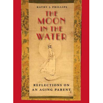 The Moon in the Water: Reflections on an Aging Parent by Kathy J. Phillips, 9780826515865