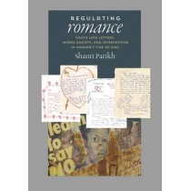 Regulating Romance: Youth Love Letters, Moral Anxiety, and Intervention in Uganda's Time of AIDS by Shanti Parikh, 9780826517777