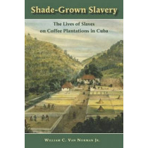 Shade-Grown Slavery: The Lives of Slaves on Coffee Plantations in Cuba by C. van Norman, 9780826519146