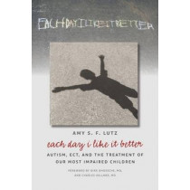 Each Day I Like It Better: Autism, ECT, and the Treatment of Our Most Impaired Children by Amy S. F. Lutz, 9780826519764