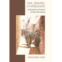 Sex, Shame, and Violence: A Revolutionary Practice of Public Storytelling in Poor Communities by Kathleen Ann Cash, 9780826520500