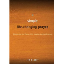 A Simple, Life-changing Prayer: Discovering the Power of St. Ignatius Loyola's Examen by Jim Manney, 9780829435351