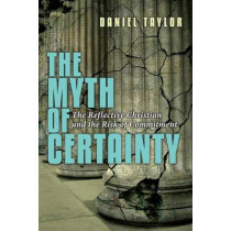 The Myth of Certainty: The Reflective Christian & the Risk of Commitment by Daniel Taylor, 9780830822379