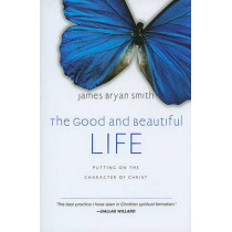 The Good and Beautiful Life: Putting on the Character of Christ by James Bryan Smith, 9780830835324