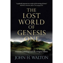 The Lost World of Genesis One: Ancient Cosmology and the Origins Debate by Dr John H Walton, 9780830837045
