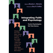 Integrating Faith and Psychology: Twelve Psychologists Tell Their Stories by Glendon L. Moriarty, 9780830838851
