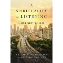 A Spirituality of Listening: Living What We Hear by Keith R. Anderson, 9780830846092