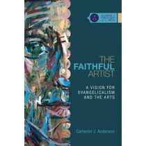The Faithful Artist: A Vision for Evangelicalism and the Arts by Cameron J. Anderson, 9780830850648
