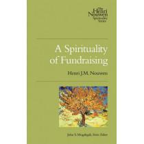 A Spirituality of Fundraising by Henri J M Nouwen, 9780835810449